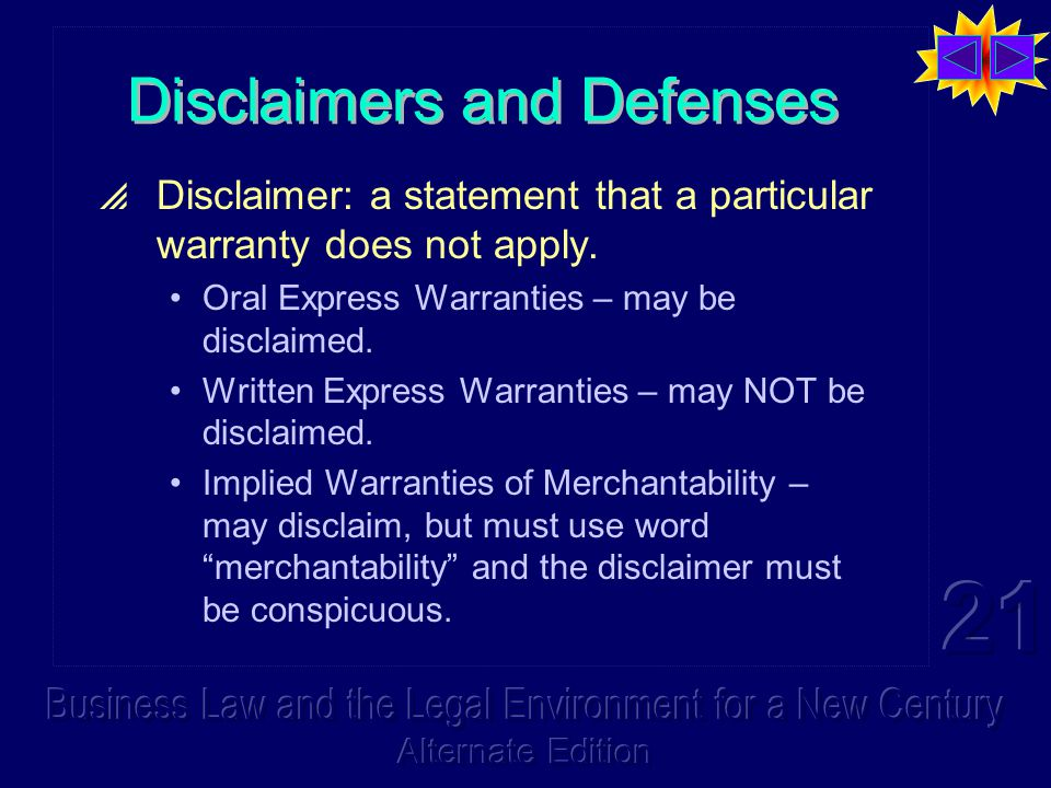 Disclaimers & Defenses (cont'd)  General rule – may disclaim all implied warranties by using the terms as-is or with all faults.  Remedy Limitations A limitation of remedy clause, by which the parties may limit or exclude the normal remedies, is permitted under the Code.