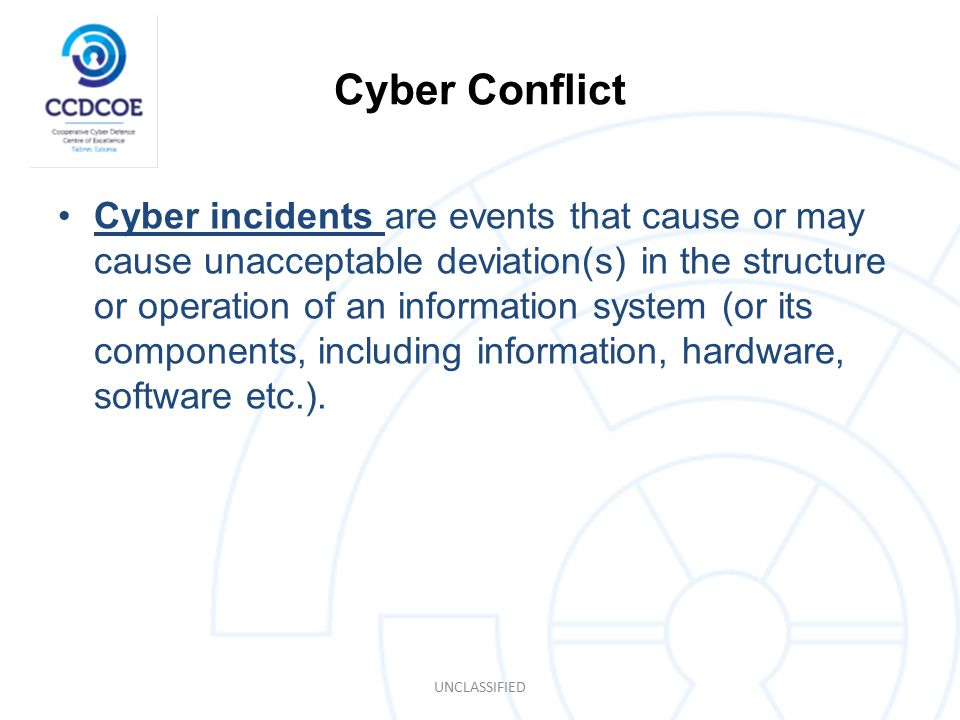 Cyber Conflict Cyber incidents are events that cause or may cause unacceptable deviation(s) in the structure or operation of an information system (or its components, including information, hardware, software etc.).