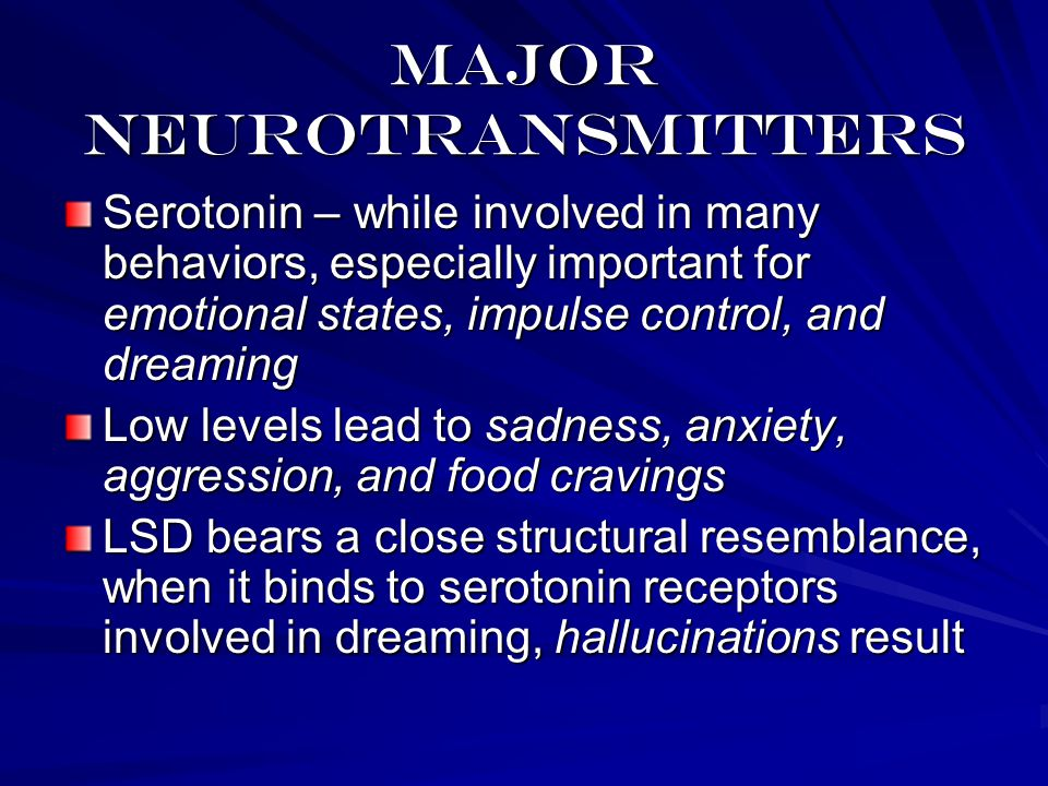 Major neurotransmitters Serotonin – while involved in many behaviors, especially important for emotional states, impulse control, and dreaming Low levels lead to sadness, anxiety, aggression, and food cravings LSD bears a close structural resemblance, when it binds to serotonin receptors involved in dreaming, hallucinations result