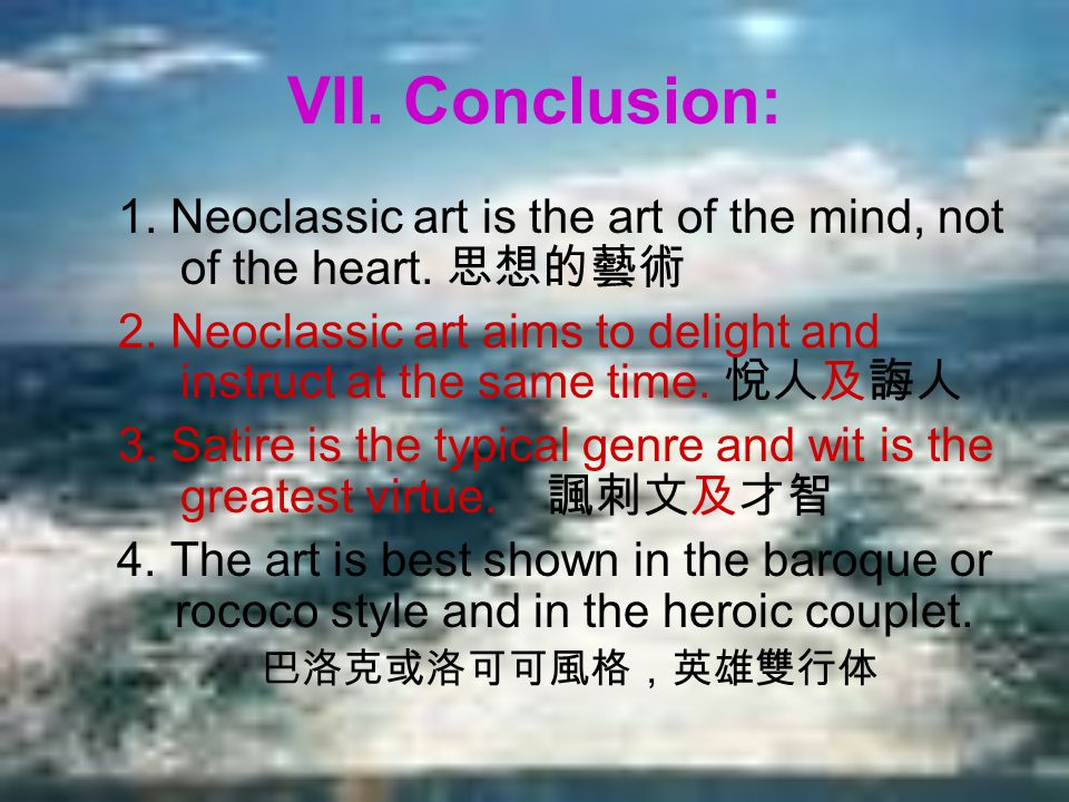 VII. Conclusion: 1. Neoclassic art is the art of the mind, not of the heart. 思想的藝術 2. Neoclassic art aims to delight and instruct at the same time. 悅人