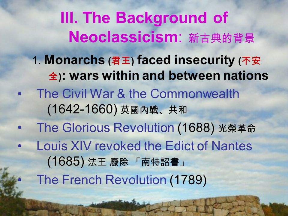 III. The Background of Neoclassicism: 新古典的背景 1. Monarchs ( 君王 ) faced insecurity ( 不安 全 ) : wars within and between nations The Civil War & the Common
