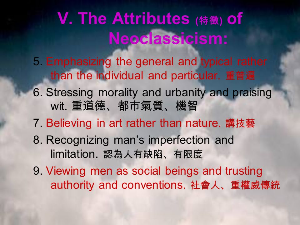 V. The Attributes ( 特徵 ) of Neoclassicism: 5. Emphasizing the general and typical rather than the individual and particular. 重普遍 6. Stressing morality