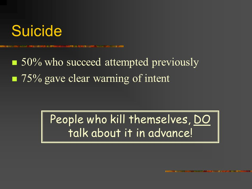 Suicide 50% who succeed attempted previously 75% gave clear warning of intent People who kill themselves, DO talk about it in advance!