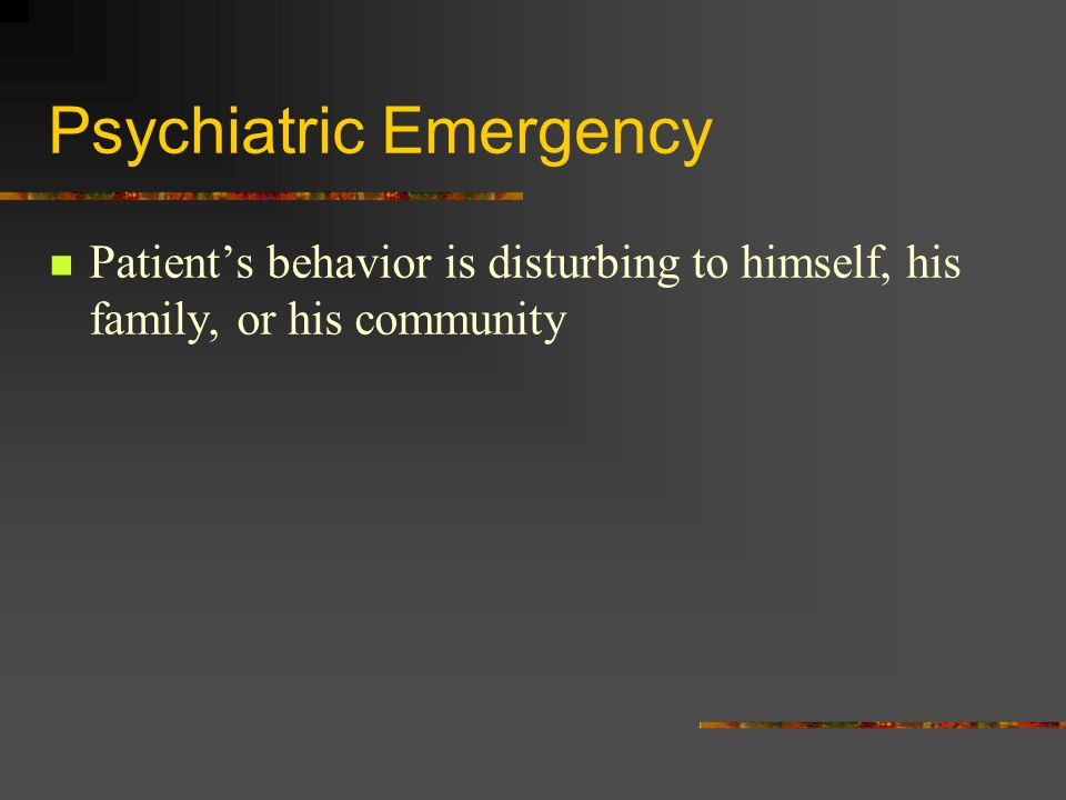 Psychiatric Emergency Patient's behavior is disturbing to himself, his family, or his community