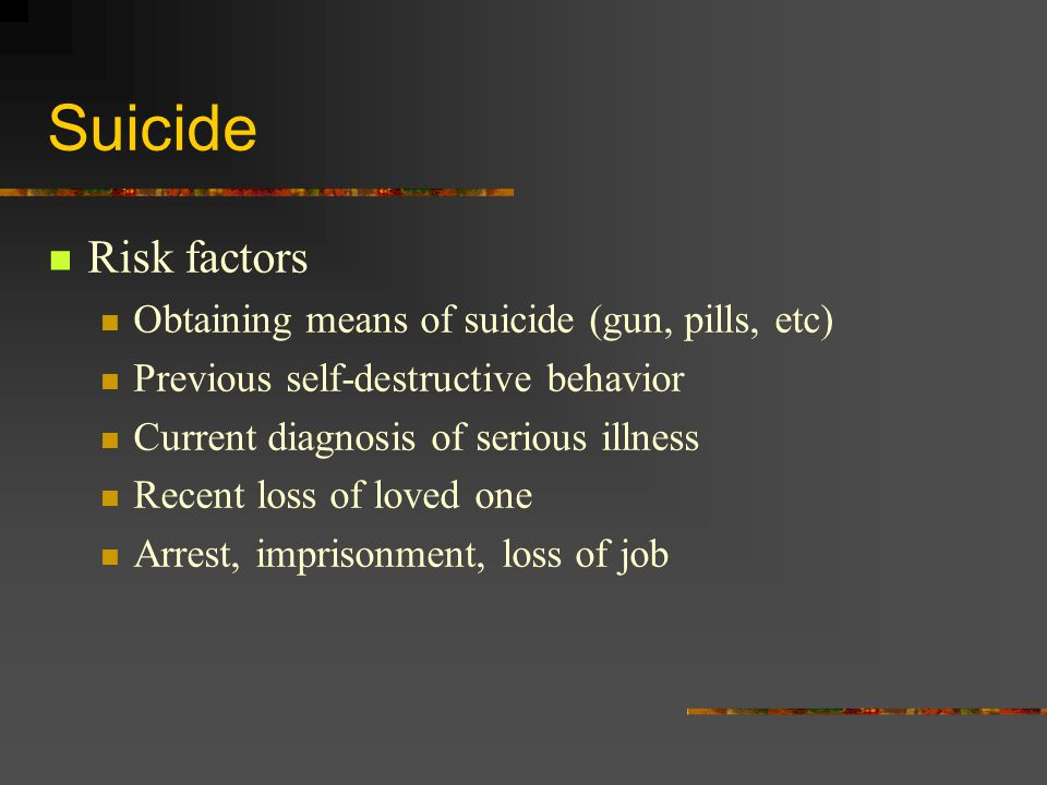 Suicide Risk factors Obtaining means of suicide (gun, pills, etc) Previous self-destructive behavior Current diagnosis of serious illness Recent loss of loved one Arrest, imprisonment, loss of job