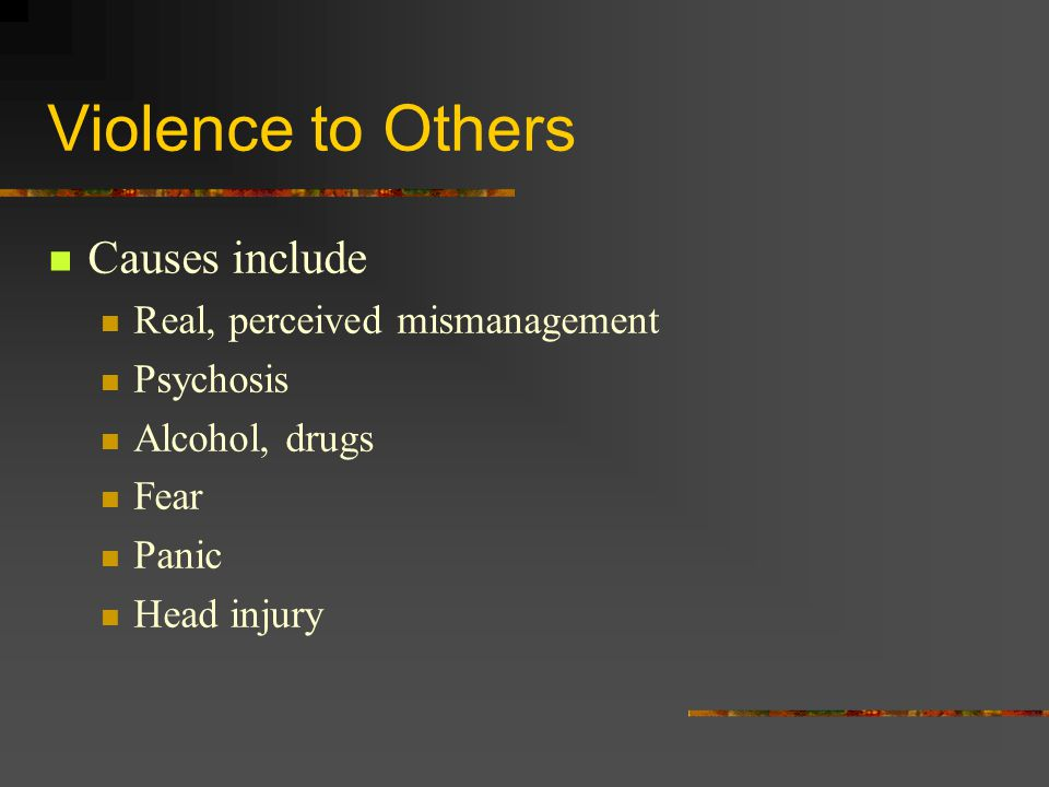Violence to Others Causes include Real, perceived mismanagement Psychosis Alcohol, drugs Fear Panic Head injury