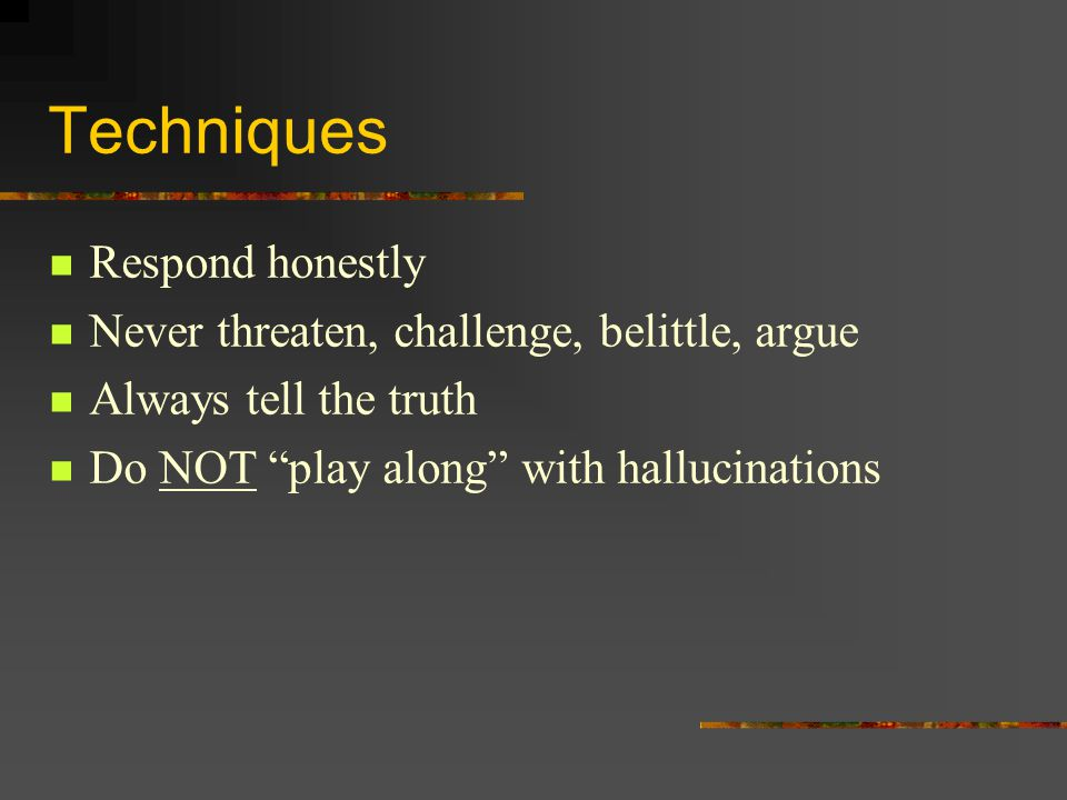 Techniques Respond honestly Never threaten, challenge, belittle, argue Always tell the truth Do NOT play along with hallucinations