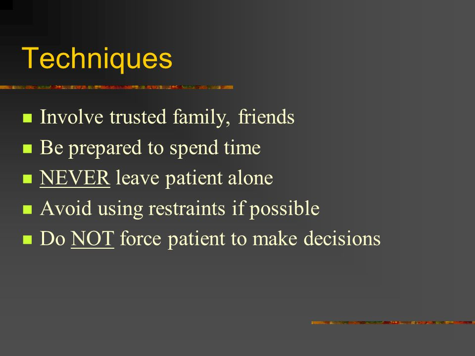 Techniques Involve trusted family, friends Be prepared to spend time NEVER leave patient alone Avoid using restraints if possible Do NOT force patient to make decisions