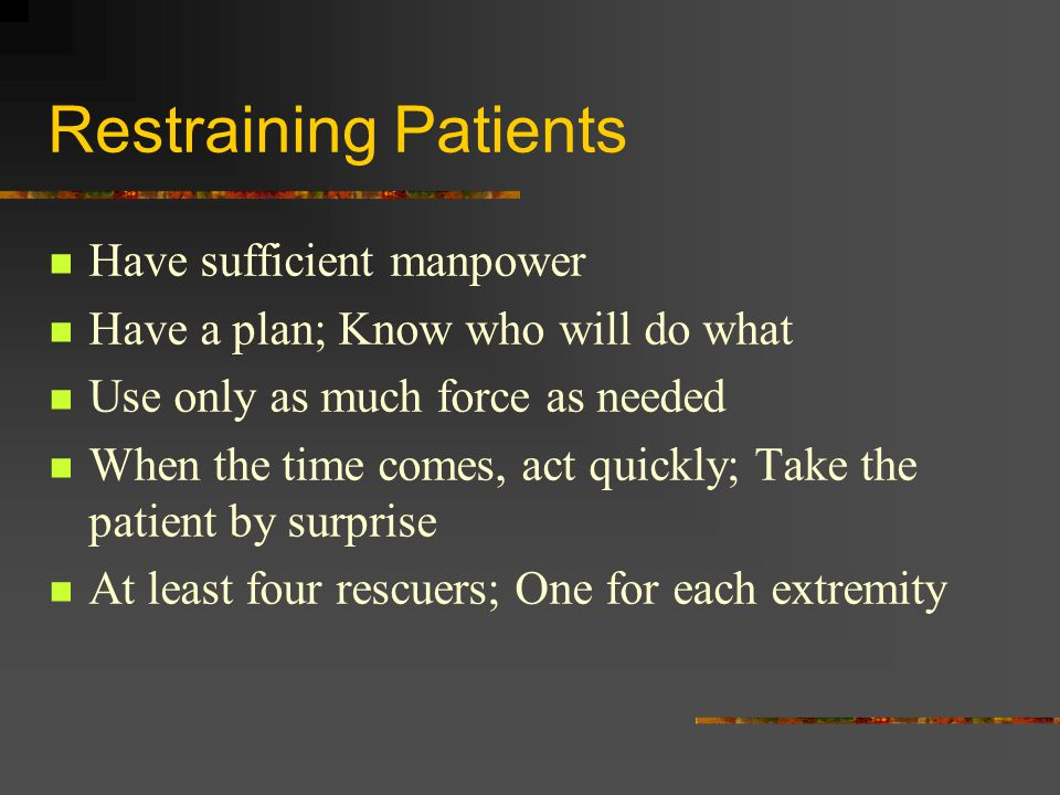 Restraining Patients Have sufficient manpower Have a plan; Know who will do what Use only as much force as needed When the time comes, act quickly; Take the patient by surprise At least four rescuers; One for each extremity