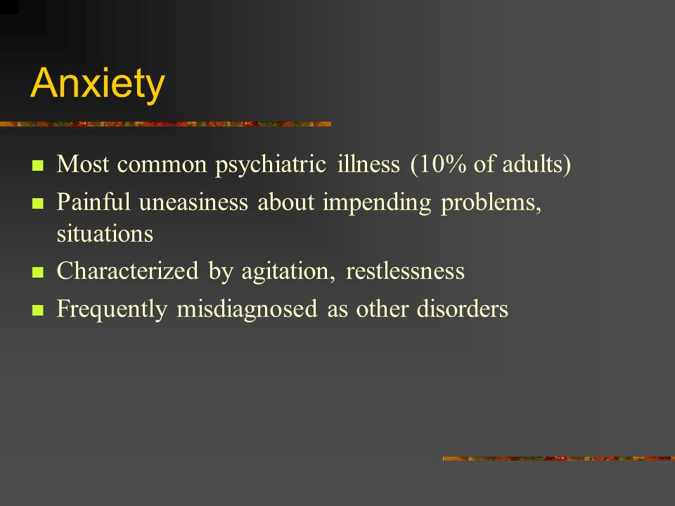 Anxiety Most common psychiatric illness (10% of adults) Painful uneasiness about impending problems, situations Characterized by agitation, restlessness Frequently misdiagnosed as other disorders
