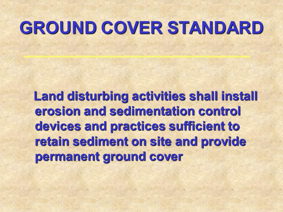 GROUND COVER STANDARD Land disturbing activities shall install erosion and sedimentation control devices and practices sufficient to retain sediment o