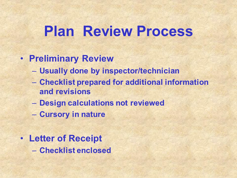 Plan Review Process Preliminary Review –Usually done by inspector/technician –Checklist prepared for additional information and revisions –Design calc