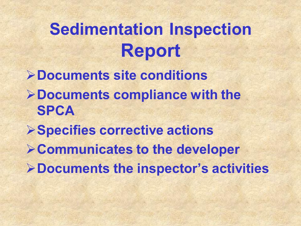 Sedimentation Inspection Report  Documents site conditions  Documents compliance with the SPCA  Specifies corrective actions  Communicates to the