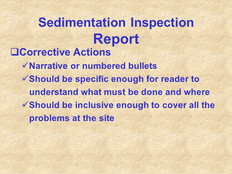 Sedimentation Inspection Report  Corrective Actions Narrative or numbered bullets Should be specific enough for reader to understand what must be don