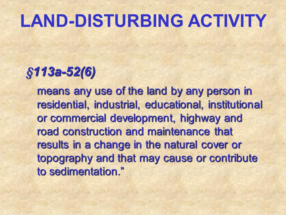 LAND-DISTURBING ACTIVITY §113a-52(6) means any use of the land by any person in residential, industrial, educational, institutional or commercial deve