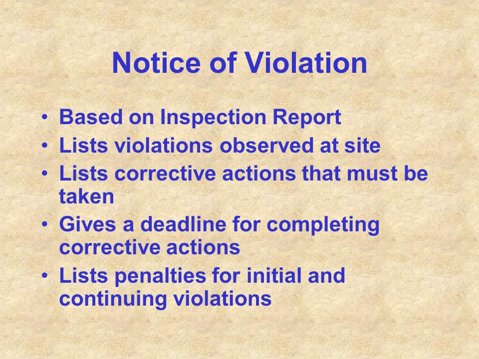 Notice of Violation Based on Inspection Report Lists violations observed at site Lists corrective actions that must be taken Gives a deadline for comp