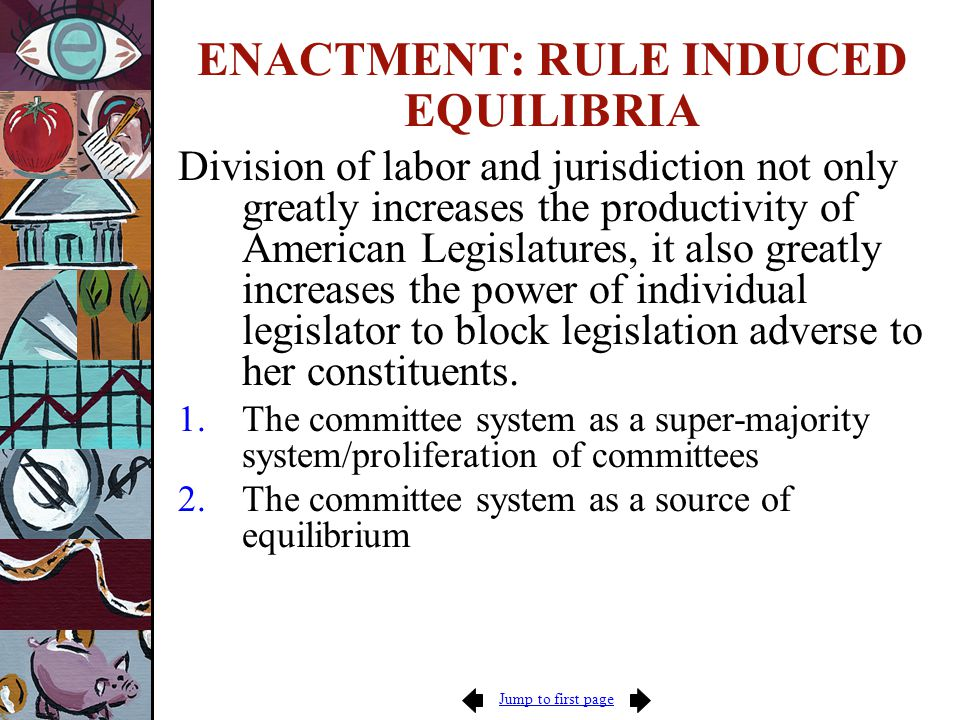 Jump to first page ENACTMENT: RULE INDUCED EQUILIBRIA Division of labor and jurisdiction not only greatly increases the productivity of American Legislatures, it also greatly increases the power of individual legislator to block legislation adverse to her constituents.