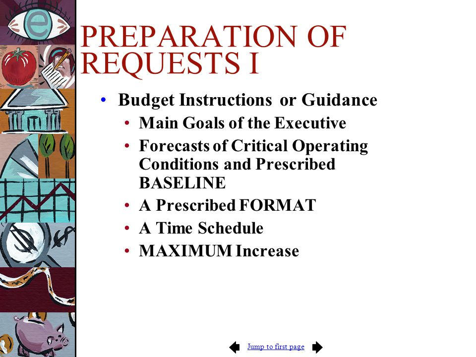 Jump to first page PREPARATION OF REQUESTS I Budget Instructions or Guidance Main Goals of the Executive Forecasts of Critical Operating Conditions and Prescribed BASELINE A Prescribed FORMAT A Time Schedule MAXIMUM Increase