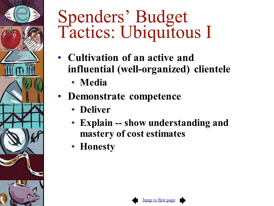 Jump to first page Spenders' Budget Tactics: Ubiquitous I Cultivation of an active and influential (well-organized) clientele Media Demonstrate competence Deliver Explain -- show understanding and mastery of cost estimates Honesty