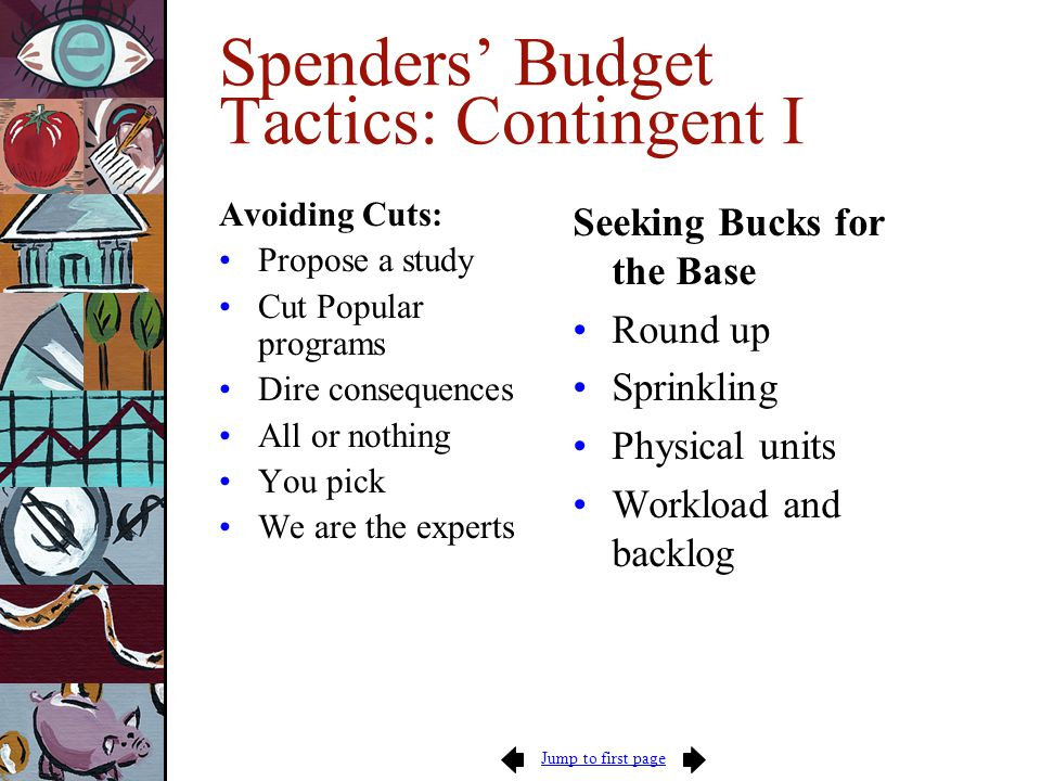 Jump to first page Spenders' Budget Tactics: Contingent I Avoiding Cuts: Propose a study Cut Popular programs Dire consequences All or nothing You pick We are the experts Seeking Bucks for the Base Round up Sprinkling Physical units Workload and backlog