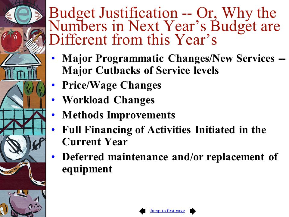 Jump to first page Budget Justification -- Or, Why the Numbers in Next Year's Budget are Different from this Year's Major Programmatic Changes/New Services -- Major Cutbacks of Service levels Price/Wage Changes Workload Changes Methods Improvements Full Financing of Activities Initiated in the Current Year Deferred maintenance and/or replacement of equipment