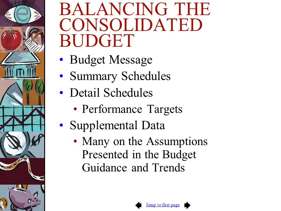 Jump to first page BALANCING THE CONSOLIDATED BUDGET Budget Message Summary Schedules Detail Schedules Performance Targets Supplemental Data Many on the Assumptions Presented in the Budget Guidance and Trends