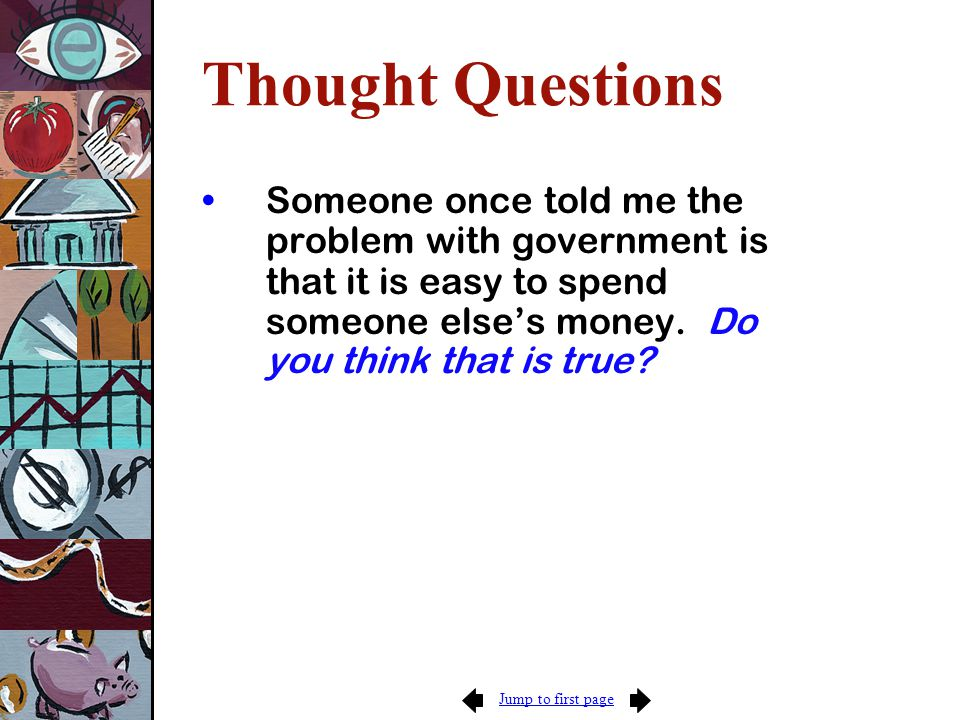 Jump to first page Thought Questions Someone once told me the problem with government is that it is easy to spend someone else's money.