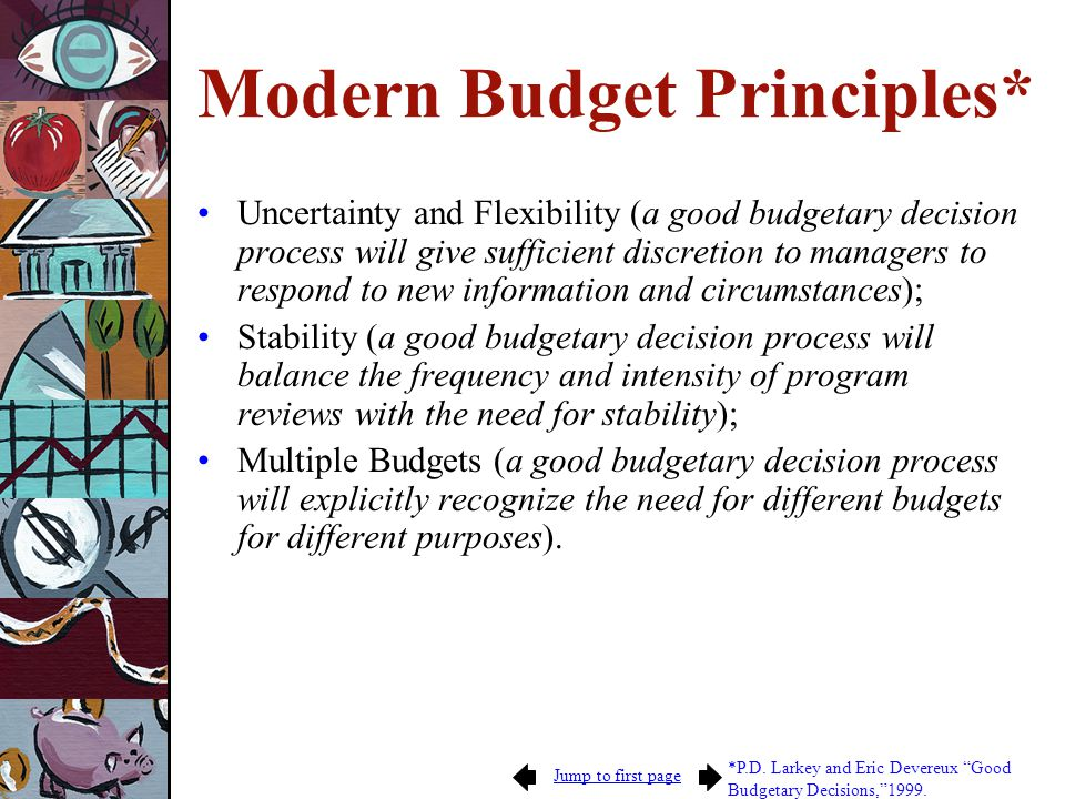 Jump to first page Modern Budget Principles* Uncertainty and Flexibility (a good budgetary decision process will give sufficient discretion to managers to respond to new information and circumstances); Stability (a good budgetary decision process will balance the frequency and intensity of program reviews with the need for stability); Multiple Budgets (a good budgetary decision process will explicitly recognize the need for different budgets for different purposes).