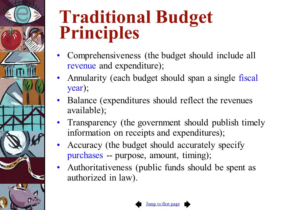 Jump to first page Traditional Budget Principles Comprehensiveness (the budget should include all revenue and expenditure); Annularity (each budget should span a single fiscal year); Balance (expenditures should reflect the revenues available); Transparency (the government should publish timely information on receipts and expenditures); Accuracy (the budget should accurately specify purchases -- purpose, amount, timing); Authoritativeness (public funds should be spent as authorized in law).