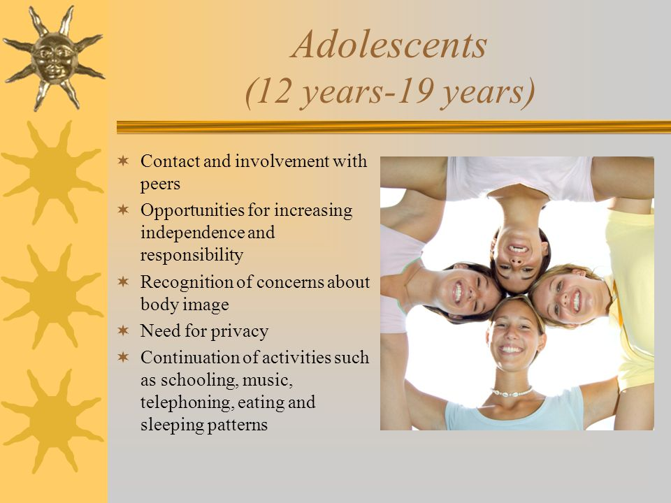 Adolescents (12 years-19 years)  Contact and involvement with peers  Opportunities for increasing independence and responsibility  Recognition of c