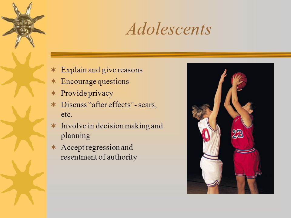 Adolescents  Explain and give reasons  Encourage questions  Provide privacy  Discuss after effects - scars, etc.