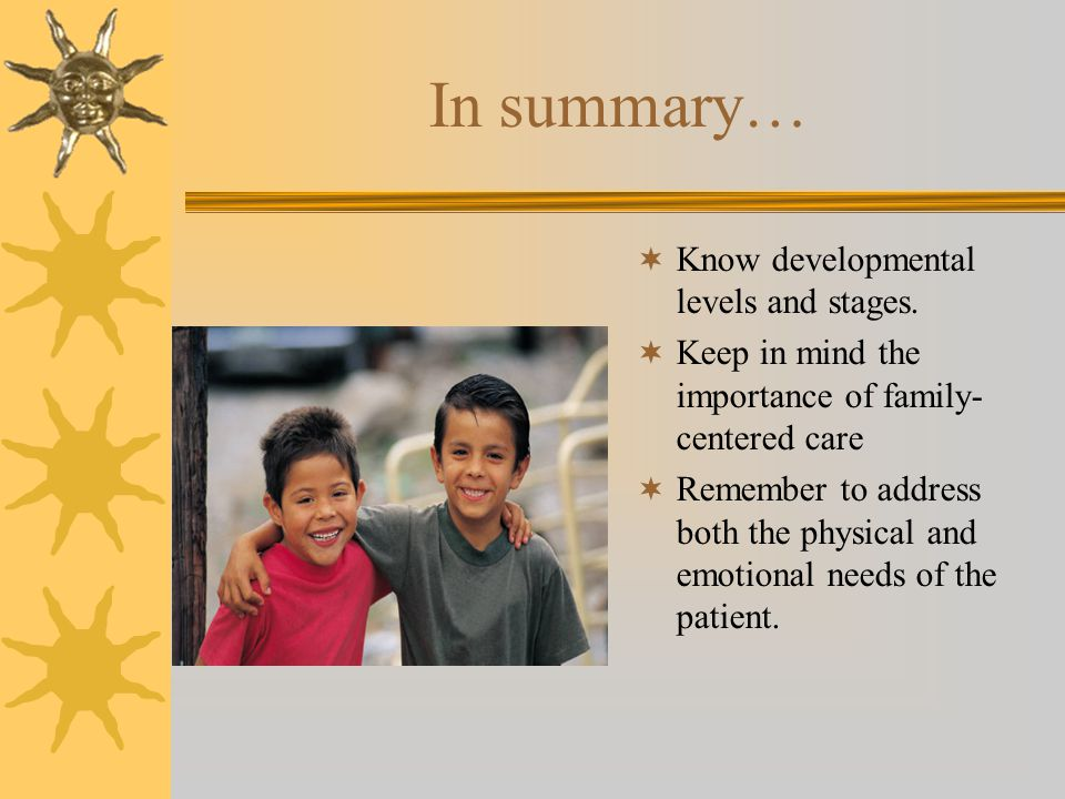 In summary…  Know developmental levels and stages.  Keep in mind the importance of family- centered care  Remember to address both the physical and