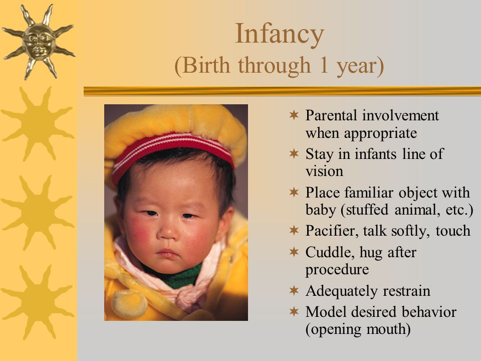 Infancy (Birth through 1 year)  Parental involvement when appropriate  Stay in infants line of vision  Place familiar object with baby (stuffed animal, etc.)  Pacifier, talk softly, touch  Cuddle, hug after procedure  Adequately restrain  Model desired behavior (opening mouth)