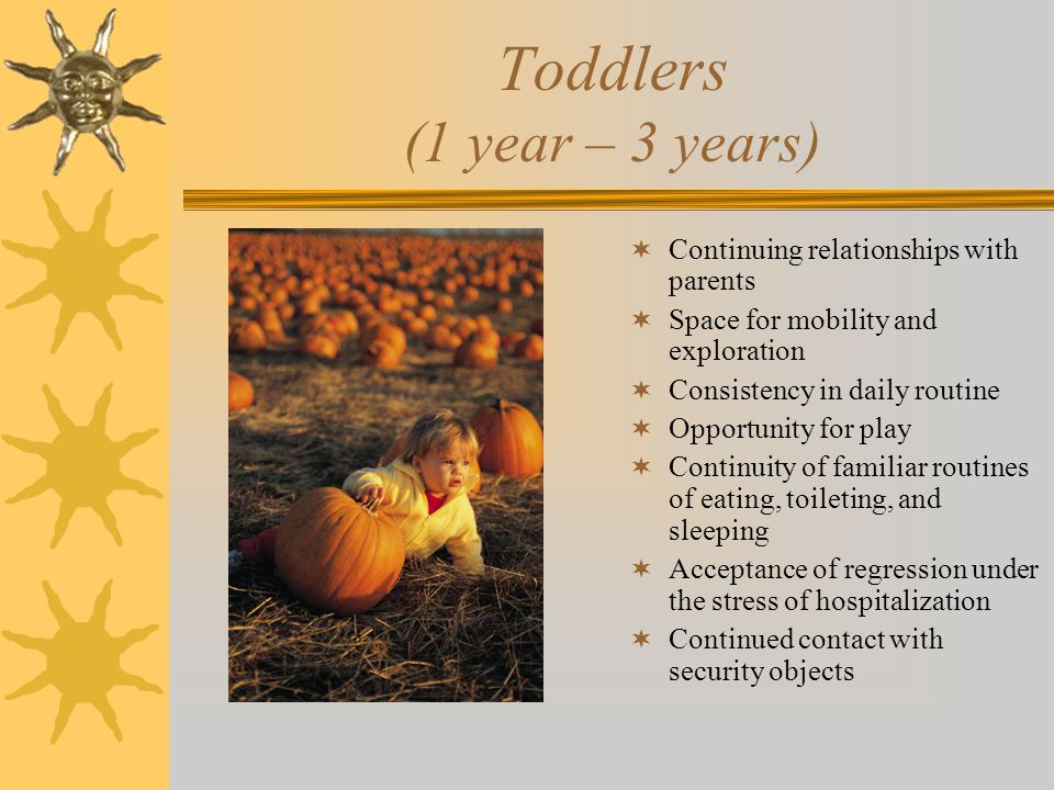 Toddlers (1 year – 3 years)  Continuing relationships with parents  Space for mobility and exploration  Consistency in daily routine  Opportunity for play  Continuity of familiar routines of eating, toileting, and sleeping  Acceptance of regression under the stress of hospitalization  Continued contact with security objects