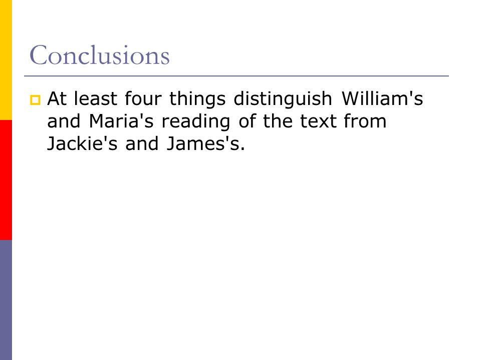 Conclusions  At least four things distinguish William s and Maria s reading of the text from Jackie s and James s.