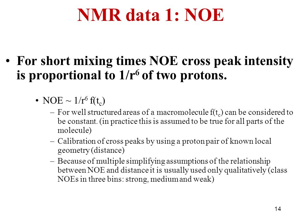 NMR data 1: NOE For short mixing times NOE cross peak intensity is proportional to 1/r 6 of two protons. NOE ~ 1/r 6 f(t c ) –For well structured area