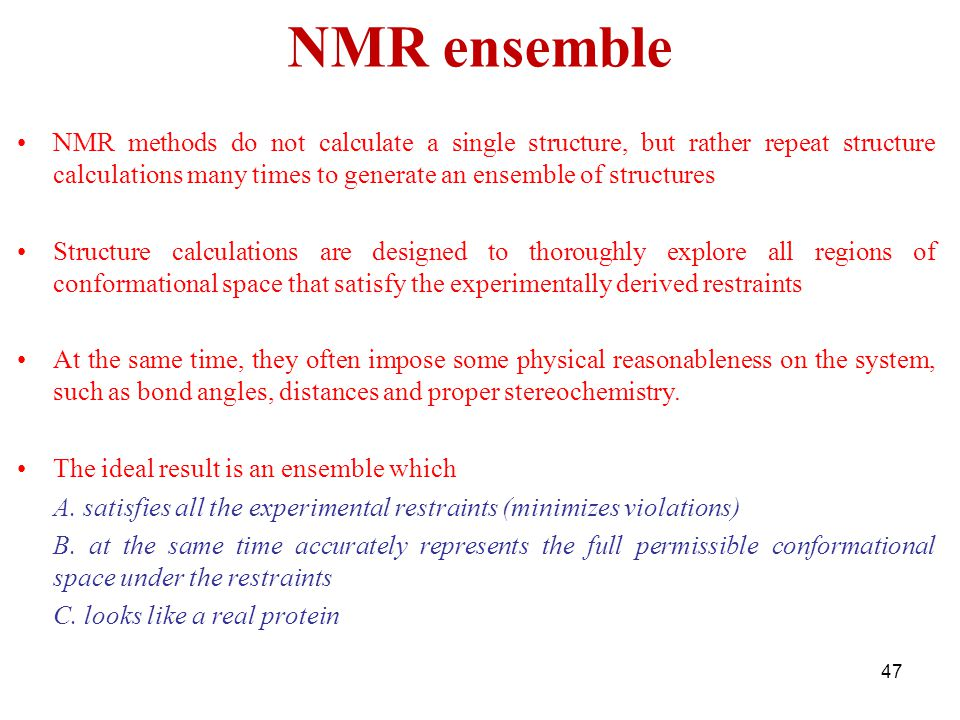 NMR ensemble NMR methods do not calculate a single structure, but rather repeat structure calculations many times to generate an ensemble of structure