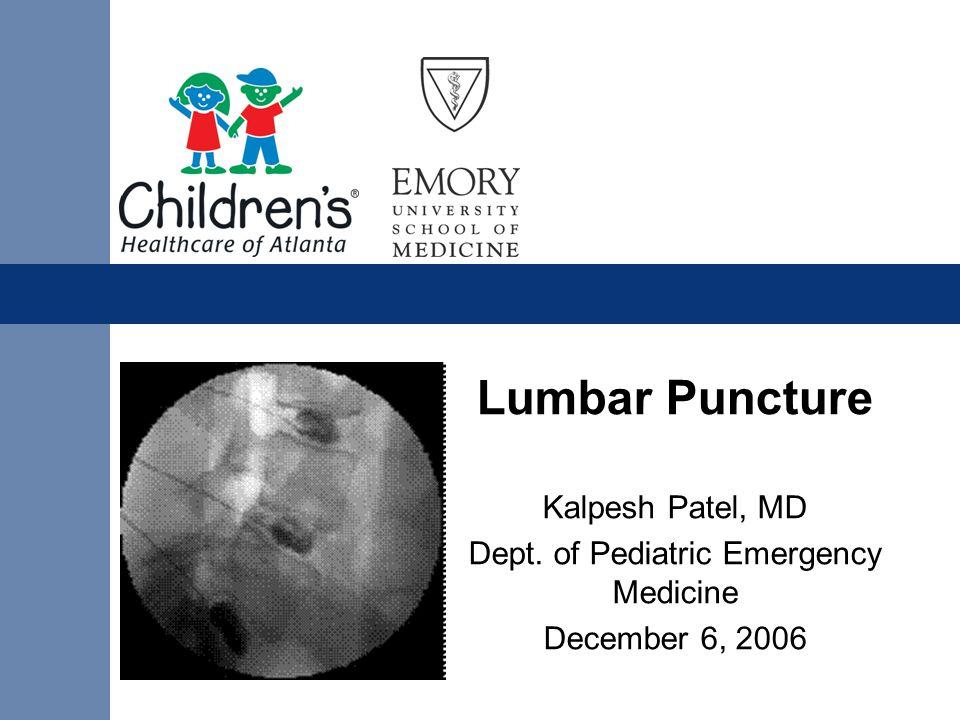 Lumbar Puncture Kalpesh Patel, MD Dept. of Pediatric Emergency Medicine December 6, 2006