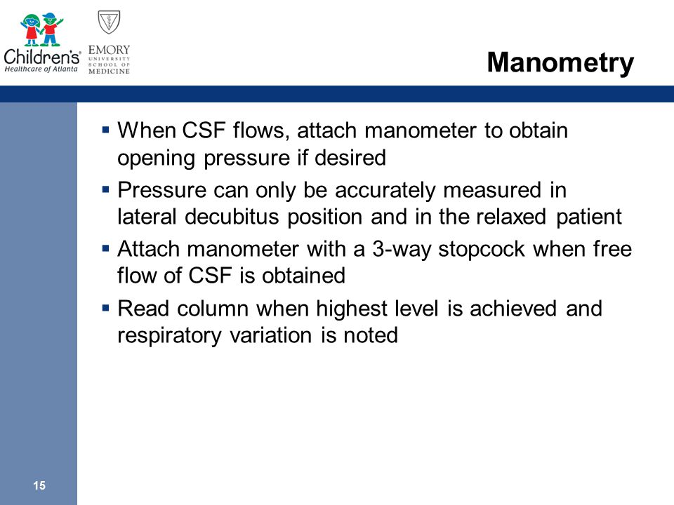 15 Manometry  When CSF flows, attach manometer to obtain opening pressure if desired  Pressure can only be accurately measured in lateral decubitus