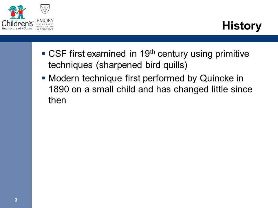 3 History  CSF first examined in 19 th century using primitive techniques (sharpened bird quills)  Modern technique first performed by Quincke in 18