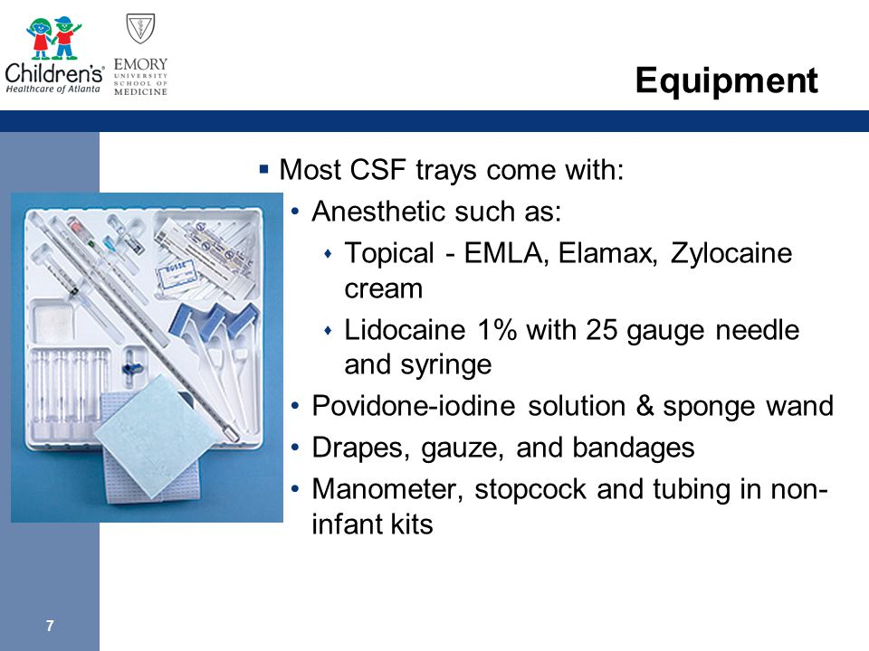 7 Equipment  Most CSF trays come with: Anesthetic such as:  Topical - EMLA, Elamax, Zylocaine cream  Lidocaine 1% with 25 gauge needle and syringe