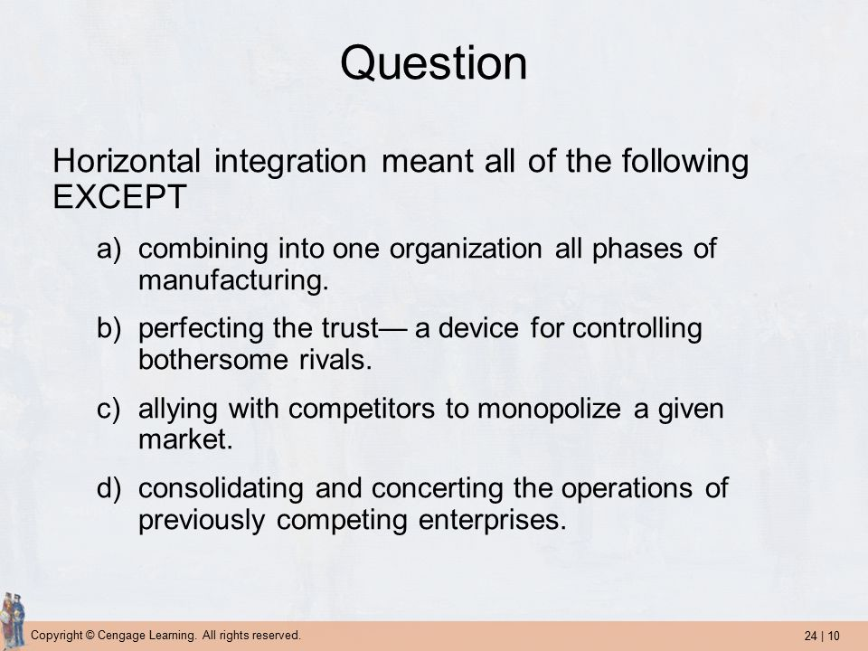 24 | 10 Copyright © Cengage Learning. All rights reserved. Question Horizontal integration meant all of the following EXCEPT a)combining into one orga