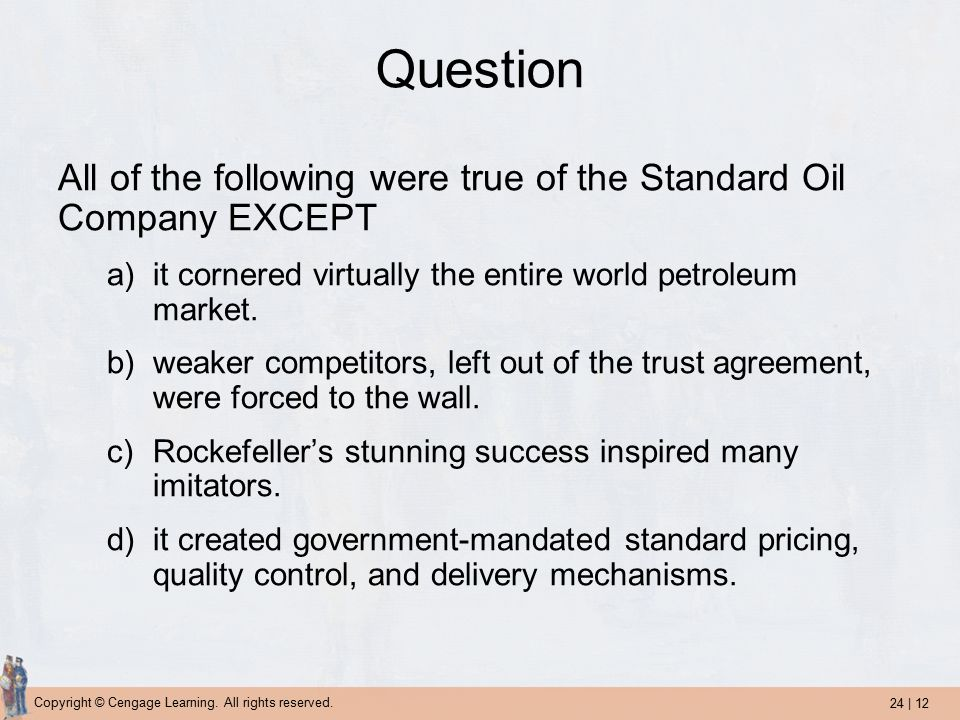24 | 12 Copyright © Cengage Learning. All rights reserved. Question All of the following were true of the Standard Oil Company EXCEPT a)it cornered vi