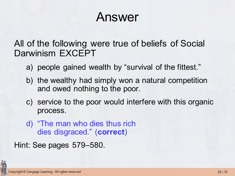24 | 15 Copyright © Cengage Learning. All rights reserved. Answer All of the following were true of beliefs of Social Darwinism EXCEPT a)people gained