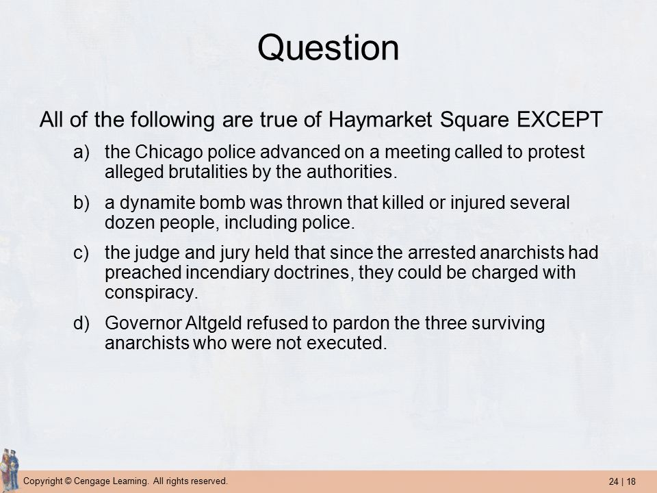 24 | 18 Copyright © Cengage Learning. All rights reserved. Question All of the following are true of Haymarket Square EXCEPT a)the Chicago police adva