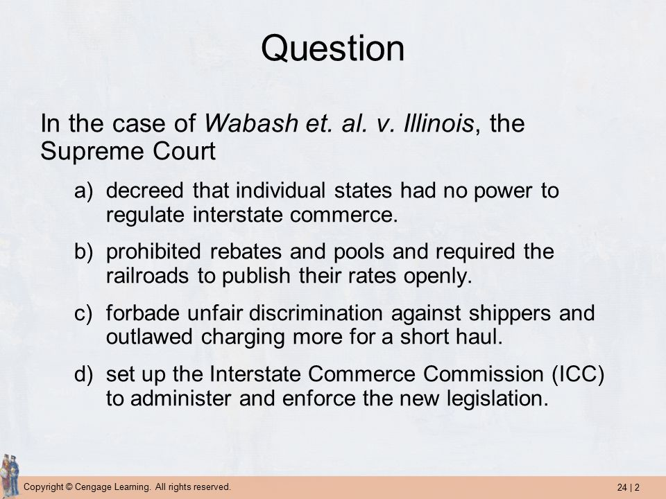 24 | 2 Copyright © Cengage Learning. All rights reserved. Question In the case of Wabash et. al. v. Illinois, the Supreme Court a)decreed that individ