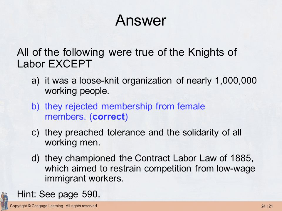 24 | 21 Copyright © Cengage Learning. All rights reserved. Answer All of the following were true of the Knights of Labor EXCEPT a)it was a loose-knit
