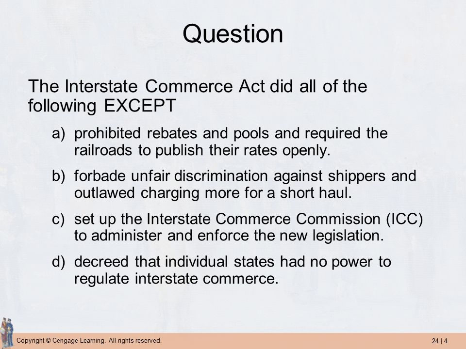 24 | 4 Copyright © Cengage Learning. All rights reserved. Question The Interstate Commerce Act did all of the following EXCEPT a)prohibited rebates an