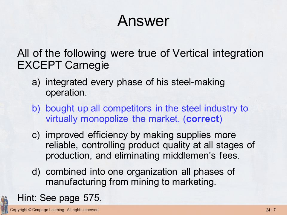 24 | 7 Copyright © Cengage Learning. All rights reserved. Answer All of the following were true of Vertical integration EXCEPT Carnegie a)integrated e