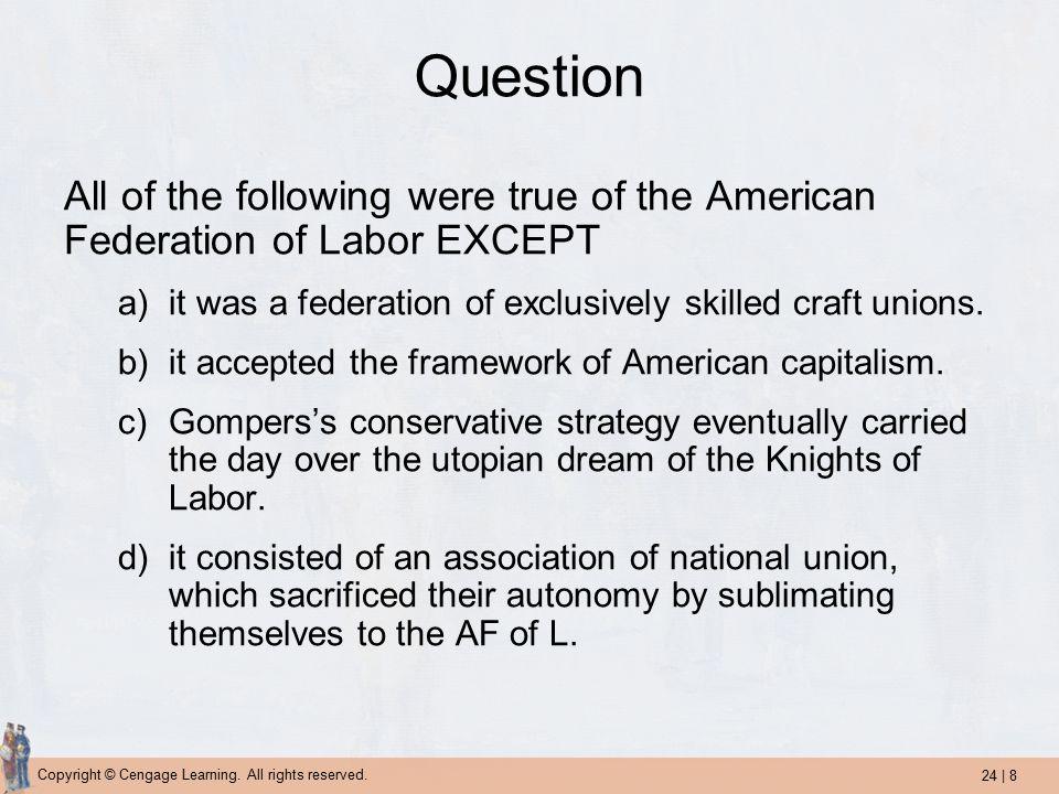 24 | 8 Copyright © Cengage Learning. All rights reserved. Question All of the following were true of the American Federation of Labor EXCEPT a)it was